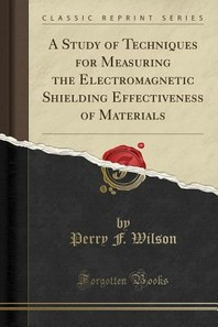 A Study of Techniques for Measuring the Electromagnetic Shielding Effectiveness of Materials (Classic Reprint)