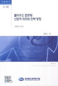 클라우드 컴퓨팅: 산업적 의의와 전략 방향(2011.2)