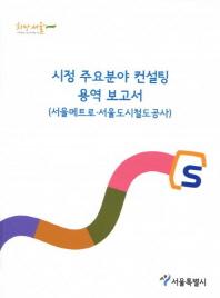 시정 주요분야 컨설팅 용역 보고서(서울메트로 서울도시철도공사)(2014)