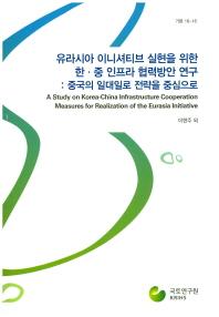 유라시아 이니셔티브 실현을 위한 한 중 인프라 협력방안 연구: 중국의 일대일로 전략을 중심으로