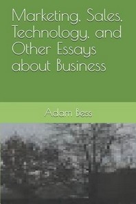 Marketing, Sales, Technology, and Other Essays about Business