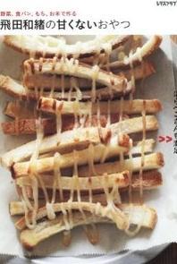 飛田和緖の甘くないおやつ 野菜,食パン,もち,お米で作る