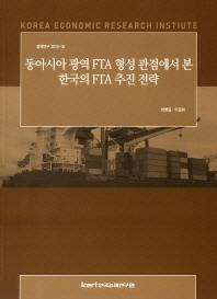 동아시아 광역 FTA 형성 관점에서 본 한국의 FTA 추진 전략