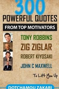300 powerful quotes from top motivators Tony Robbins Zig Ziglar Robert Kiyosaki John Maxwell ... to lift you up.