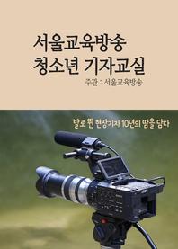 서울교육방송 청소년 기자교실 (꿈땀끼가 넘치는 학생만 필독, 기자캠프)