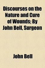 Discourses on the Nature and Cure of Wounds; By John Bell, Surgeon
