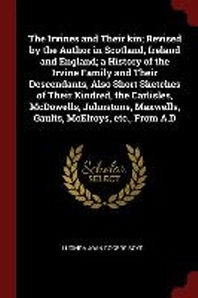 The Irvines and Their Kin; Revised by the Author in Scotland, Ireland and England; A History of the Irvine Family and Their Descendants, Also Short Sk