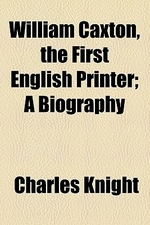 William Caxton, the First English Printer; A Biography