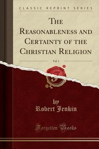 The Reasonableness and Certainty of the Christian Religion, Vol. 1 (Classic Reprint)