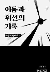 어둠과 위선의 기록 / 박근혜 탄핵백서