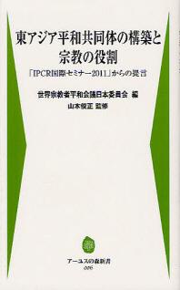 東アジア平和共同體の構築と宗敎の役割 「IPCR國際セミナ-2011」からの提言