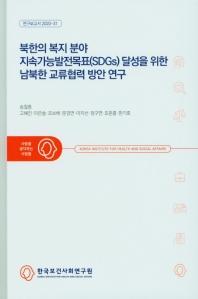 북한의 복지 분야 지속가능발전목표(SDGs) 달성을 위한 남북한 교류협력 방안 연구