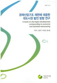 경제산업구조 재편에 대응한 대도시권 발전 방향 연구