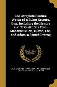 The Complete Poetical Works of William Cowper, Esq., Including the Hymns and Translations from Madame Guion, Milton, Etc., and Adam; A Sacred Drama;