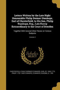 Letters Written by the Late Right Honourable Philip Dormer Stanhope, Earl of Chesterfield, to His Son, Philip Stanhope, Esq., Late Envoy Extraordinary