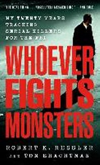 WHOEVER FIGHTS MONSTERS : MY TWENTY YEARS TRACKING SERIAL KILLERS FOR THE FBI