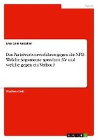 Das Parteiverbotsverfahren gegen die NPD. Welche Argumente sprechen fuer und welche gegen ein Verbot ?