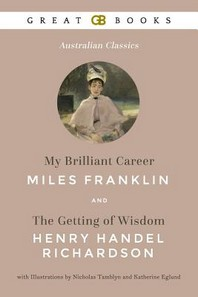 My Brilliant Career by Miles Franklin and the Getting of Wisdom by Henry Handel Richardson with Illustrations by Nicholas Tamblyn and Katherine Eglund