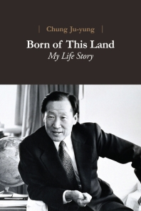Chung of Ju-yung Born of This Land: My Life Story