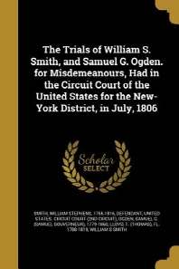 The Trials of William S. Smith, and Samuel G. Ogden. for Misdemeanours, Had in the Circuit Court of the United States for the New-York District, in Ju