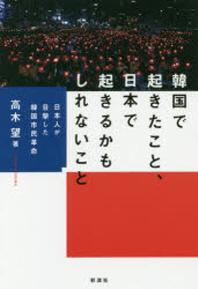 韓國で起きたこと,日本で起きるかもしれないこと 日本人が目擊した韓國市民革命