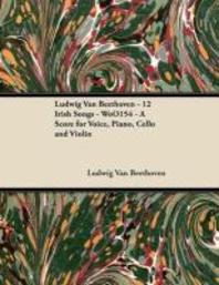 Ludwig Van Beethoven - 12 Irish Songs - WoO 154 - A Score for Voice, Piano, Cello and Violin;With a Biography by Joseph Otten