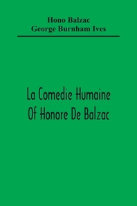 La Comedie Humaine Of Honore De Balzac; The Muse Of The Department A Prince Of Bohemia A Man Of Business The Girl With Golden Eyes Sarrasine