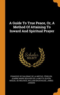 A Guide to True Peace, Or, a Method of Attaining to Inward and Spiritual Prayer