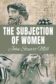 THE SUBJECTION OF WOMEN John Stuart Mill