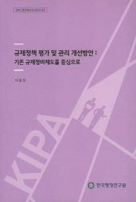 규제정책 평가 및 관리 개선방안: 기존 규제정비제도를 중심으로