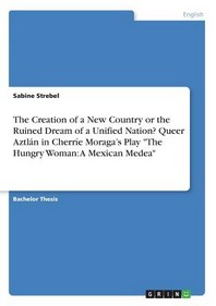 """The Creation of a New Country or the Ruined Dream of a Unified Nation? Queer Aztlan in CherrIe Moraga's Play """"The Hungry Woman: A Mexican Medea"""""""