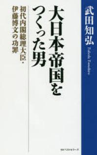 大日本帝國をつくった男 初代內閣總理大臣.伊藤博文の功罪