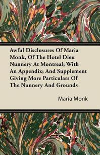 Awful Disclosures Of Maria Monk, Of The Hotel Dieu Nunnery At Montreal; With An Appendix; And Supplement Giving More Particulars Of The Nunnery And Gr