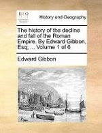 The History of the Decline and Fall of the Roman Empire. by Edward Gibbon, Esq; ... Volume 1 of 6