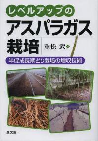 レベルアップのアスパラガス栽培 半促成長期どり栽培の增收技術
