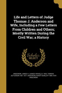 Life and Letters of Judge Thomas J. Anderson and Wife, Including a Few Letters from Children and Others; Mostly Written During the Civil War; A Histor