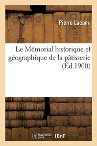 Le Memorial Historique Et Geographique De La Patisserie, Contenant 1,600 Recettes De Patisseries