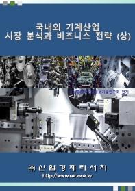 국내외 기계산업 시장 분석과 비즈니스 전략(상)