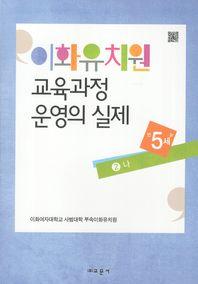 이화유치원 교육과정 운영의 실제. 2: 나(만5세)