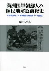 滿洲國軍朝鮮人の植民地解放前後史 日本植民地下の軍事經驗と韓國軍への連續性