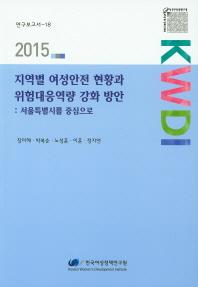 지역별 여성안전 현황과 위험대응역량 강화 방안: 서울특별시를 중심으로(2015)