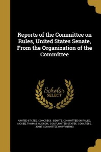 Reports of the Committee on Rules, United States Senate, from the Organization of the Committee
