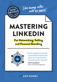 The Non-Obvious Guide to Mastering Linkedin (for Networking, Selling and Personal Branding)