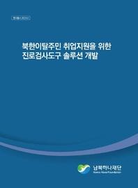 북한이탈주민지원재단 북한이탈주민 취업지원을 위한 진로검사도구 솔루션 개발