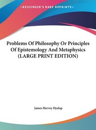 Problems of Philosophy or Principles of Epistemology and Metaphysics