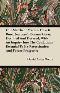 Our Merchant Marine. How It Rose, Increased, Became Great, Declined And Decayed, With An Inquiry Into The Conditions Essential To Its Resuscitation An