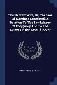The Hebrew Wife, Or, the Law of Marriage Examined in Relation to the Lawfulness of Polygamy and to the Extent of the Law of Incest