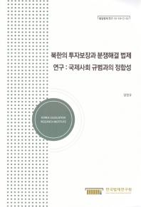 북한의 투자보장과 분쟁해결 법제연구: 국제사회 규범과의 정합성