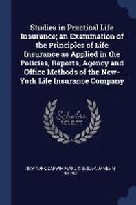 Studies in Practical Life Insurance; An Examination of the Principles of Life Insurance as Applied in the Policies, Reports, Agency and Office Methods