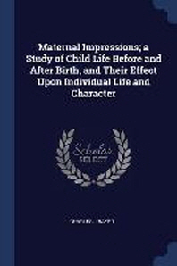 Maternal Impressions; A Study of Child Life Before and After Birth, and Their Effect Upon Individual Life and Character